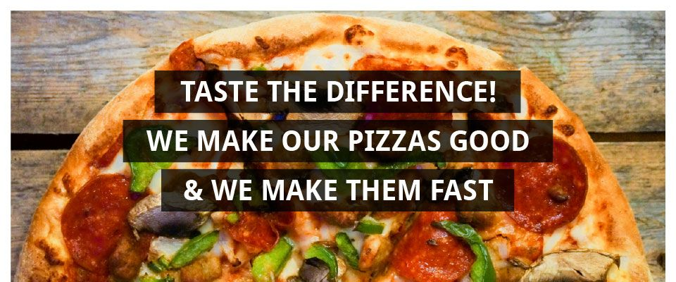 Taste The Difference! We Make Our Pizzas GOOD & We Make Them FAST